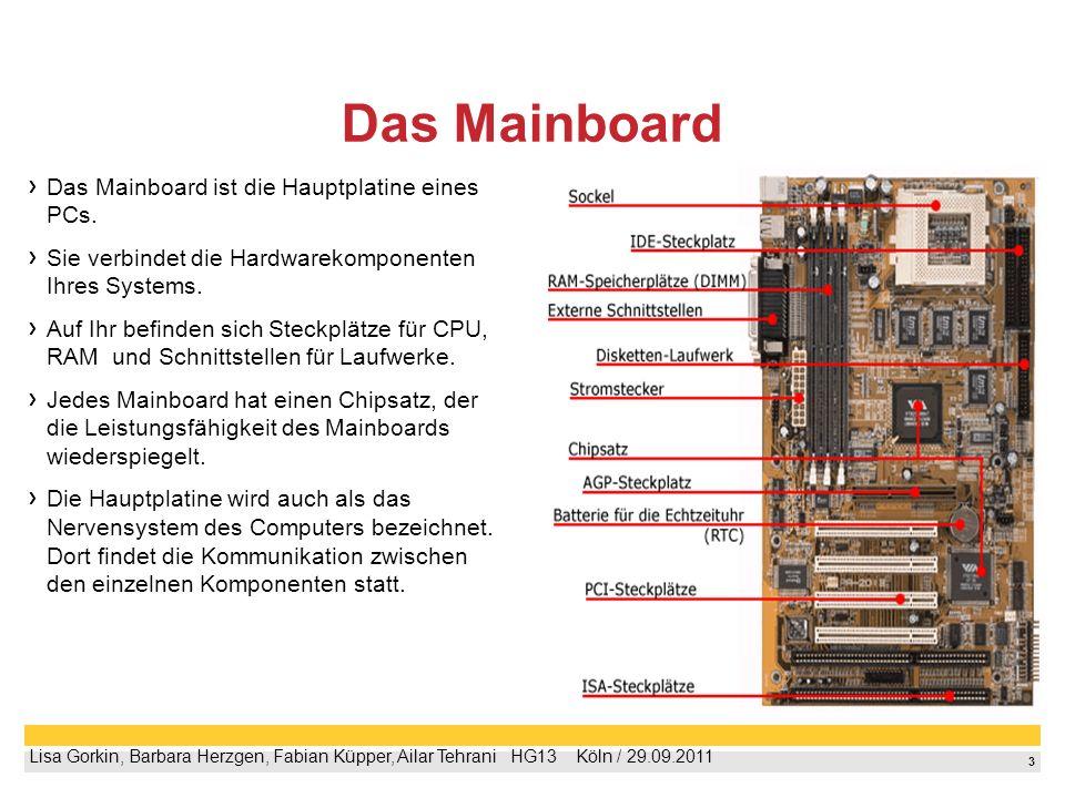3 Lisa Gorkin, Barbara Herzgen, Fabian Küpper, Ailar Tehrani HG13 Köln / 29.09.2011 Das Mainboard Das Mainboard ist die Hauptplatine eines PCs.