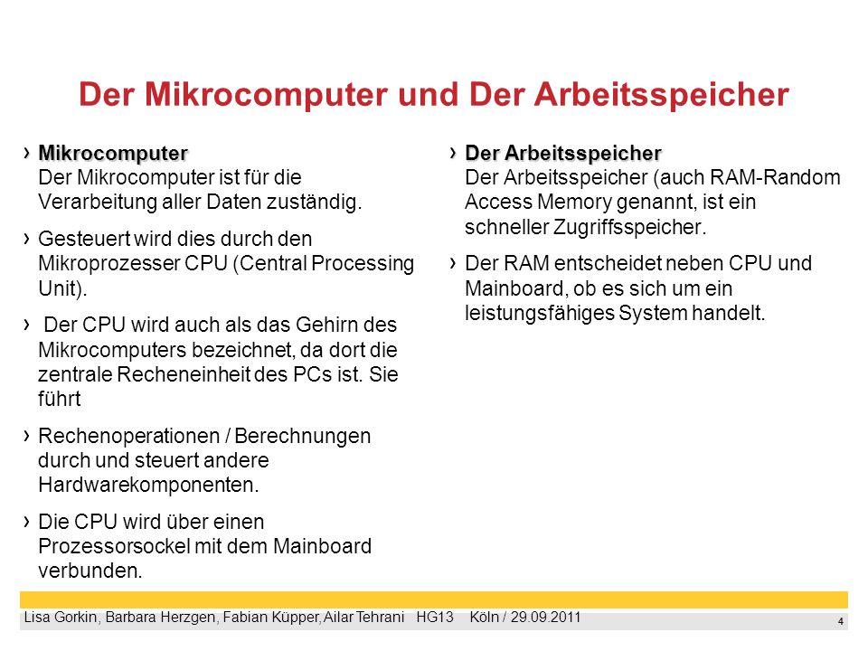 4 Lisa Gorkin, Barbara Herzgen, Fabian Küpper, Ailar Tehrani HG13 Köln / 29.09.2011 Der Mikrocomputer und Der Arbeitsspeicher Mikrocomputer Mikrocomputer Der Mikrocomputer ist für die Verarbeitung aller Daten zuständig.