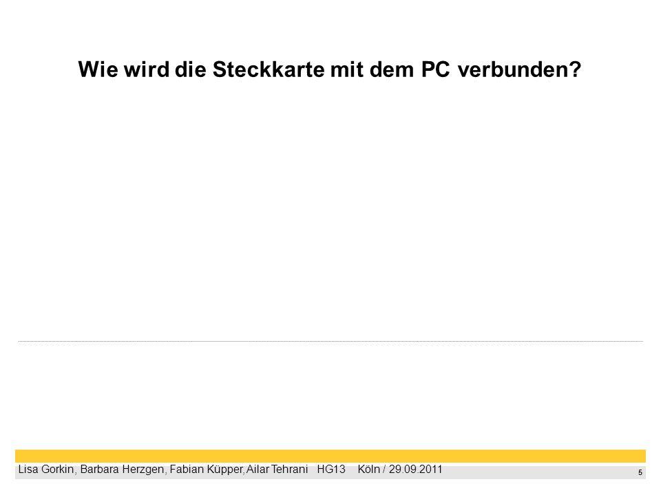 5 Lisa Gorkin, Barbara Herzgen, Fabian Küpper, Ailar Tehrani HG13 Köln / 29.09.2011 Wie wird die Steckkarte mit dem PC verbunden?