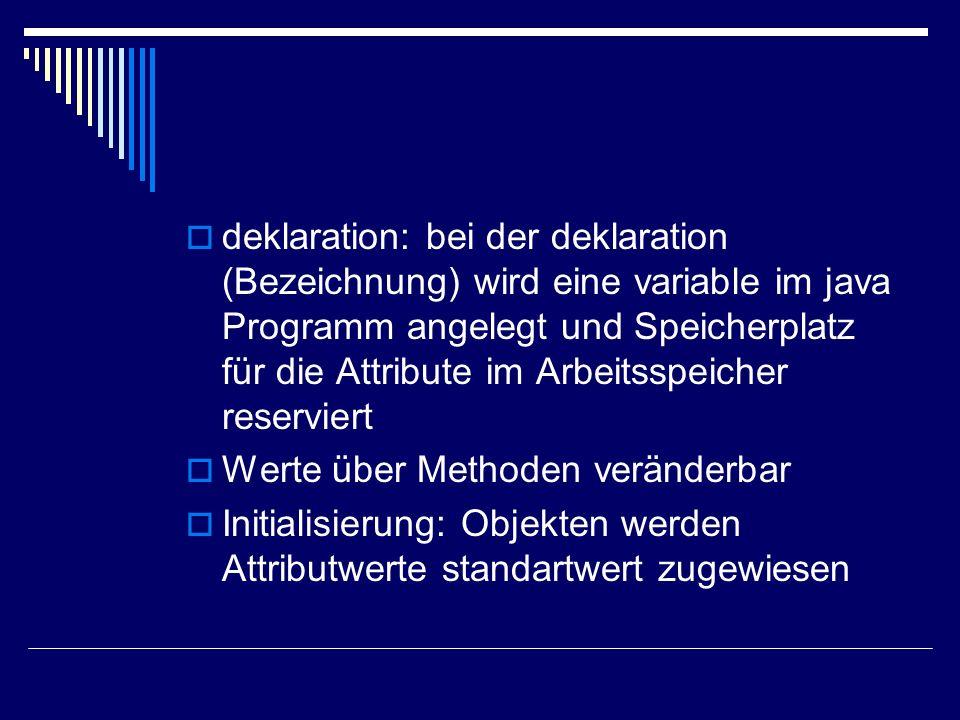 deklaration: bei der deklaration (Bezeichnung) wird eine variable im java Programm angelegt und Speicherplatz für die Attribute im Arbeitsspeicher res
