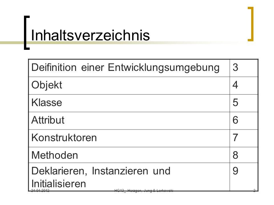 24.04.2012HG13_ Herzgen, Jung & Lorkowski2 Inhaltsverzeichnis Deifinition einer Entwicklungsumgebung3 Objekt4 Klasse5 Attribut6 Konstruktoren7 Methode