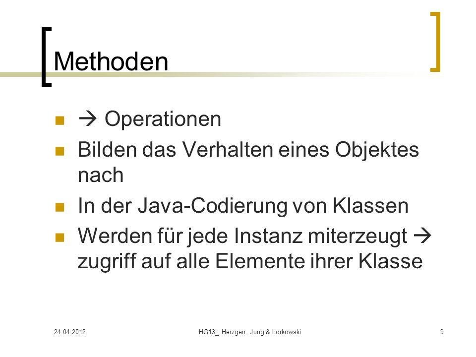 24.04.2012HG13_ Herzgen, Jung & Lorkowski9 Methoden Operationen Bilden das Verhalten eines Objektes nach In der Java-Codierung von Klassen Werden für