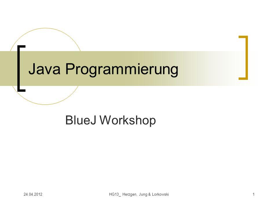 24.04.2012HG13_ Herzgen, Jung & Lorkowski1 Java Programmierung BlueJ Workshop