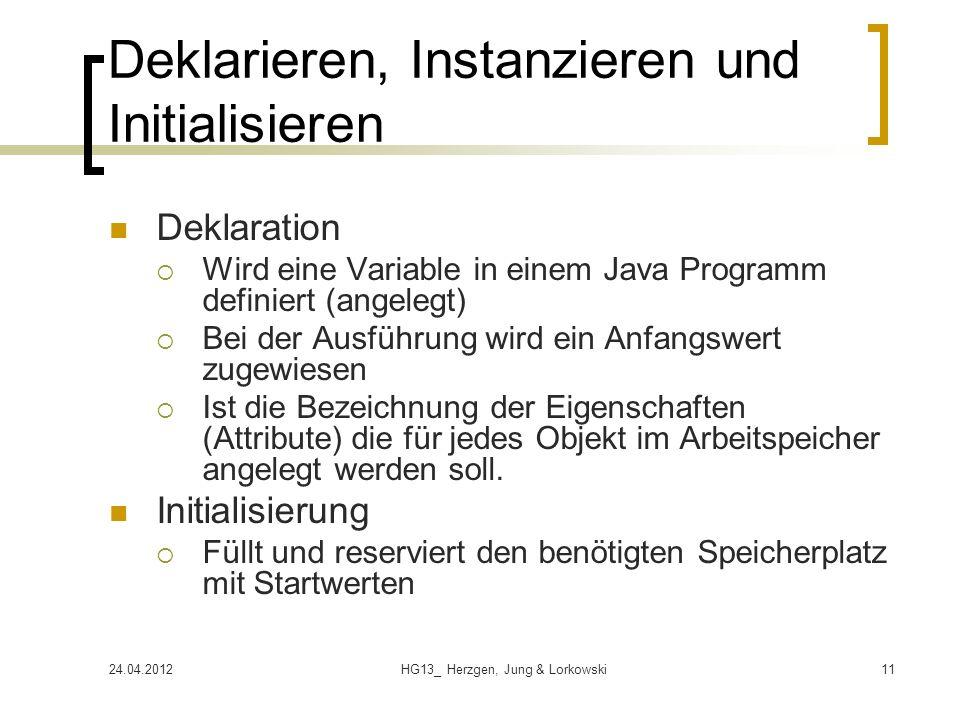24.04.2012HG13_ Herzgen, Jung & Lorkowski11 Deklarieren, Instanzieren und Initialisieren Deklaration Wird eine Variable in einem Java Programm definiert (angelegt) Bei der Ausführung wird ein Anfangswert zugewiesen Ist die Bezeichnung der Eigenschaften (Attribute) die für jedes Objekt im Arbeitspeicher angelegt werden soll.