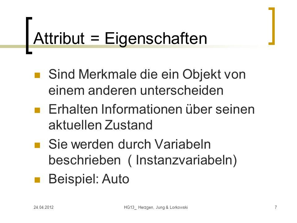 24.04.2012HG13_ Herzgen, Jung & Lorkowski7 Attribut = Eigenschaften Sind Merkmale die ein Objekt von einem anderen unterscheiden Erhalten Informationen über seinen aktuellen Zustand Sie werden durch Variabeln beschrieben ( Instanzvariabeln) Beispiel: Auto