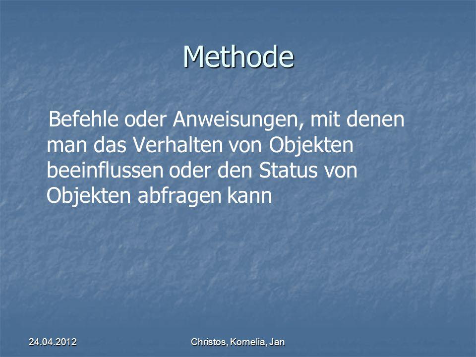 24.04.2012Christos, Kornelia, Jan Methode Befehle oder Anweisungen, mit denen man das Verhalten von Objekten beeinflussen oder den Status von Objekten abfragen kann