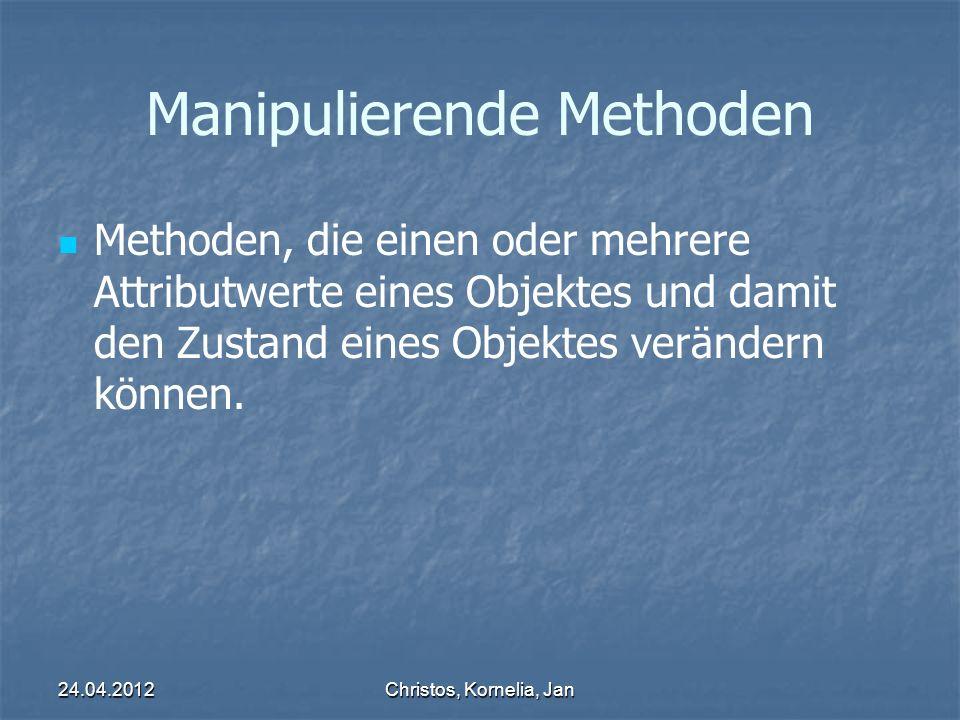24.04.2012Christos, Kornelia, Jan Manipulierende Methoden Methoden, die einen oder mehrere Attributwerte eines Objektes und damit den Zustand eines Objektes verändern können.