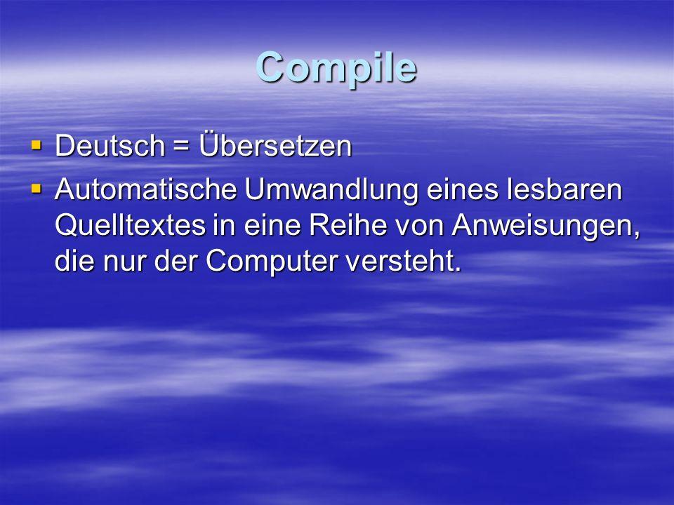Compile Deutsch = Übersetzen Deutsch = Übersetzen Automatische Umwandlung eines lesbaren Quelltextes in eine Reihe von Anweisungen, die nur der Comput