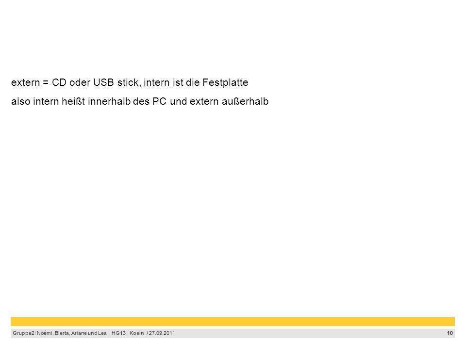 10 Gruppe2: Noémi, Blerta, Ariane und Lea HG13 Koeln / 27.09.2011 extern = CD oder USB stick, intern ist die Festplatte also intern heißt innerhalb de