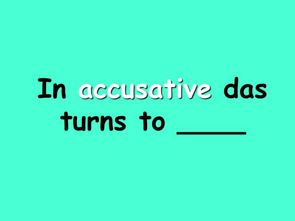 accusative In accusative das turns to ____