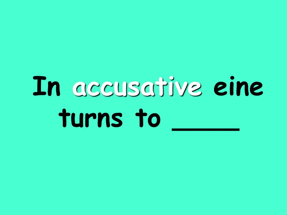 accusative In accusative eine turns to ____