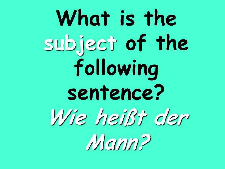 subject Wie heißt der Mann What is the subject of the following sentence Wie heißt der Mann
