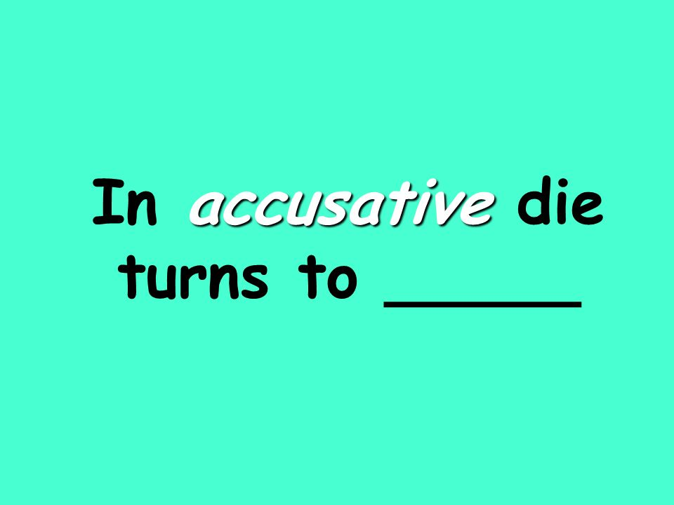 accusative In accusative die turns to _____