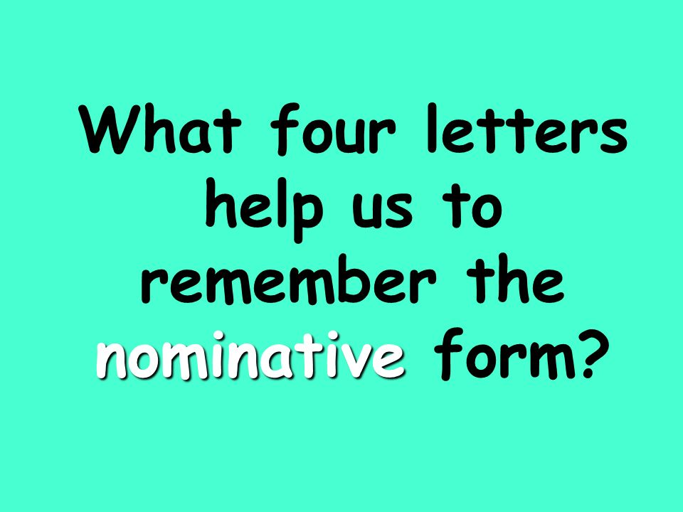nominative What four letters help us to remember the nominative form?