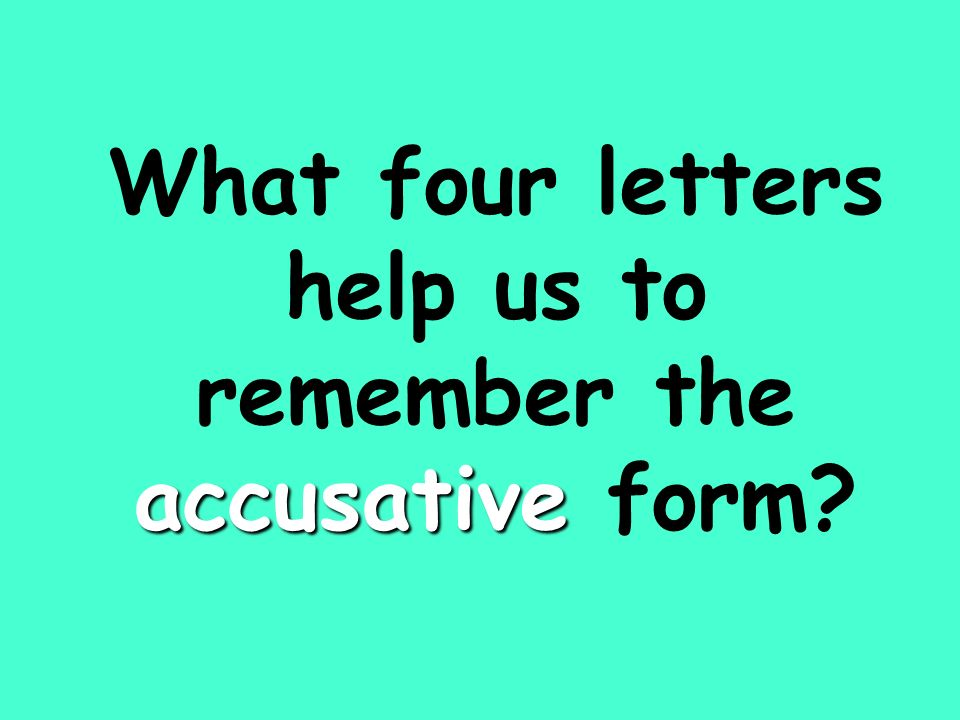 accusative What four letters help us to remember the accusative form