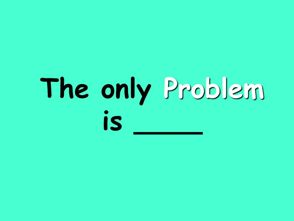 Problem The only Problem is ____