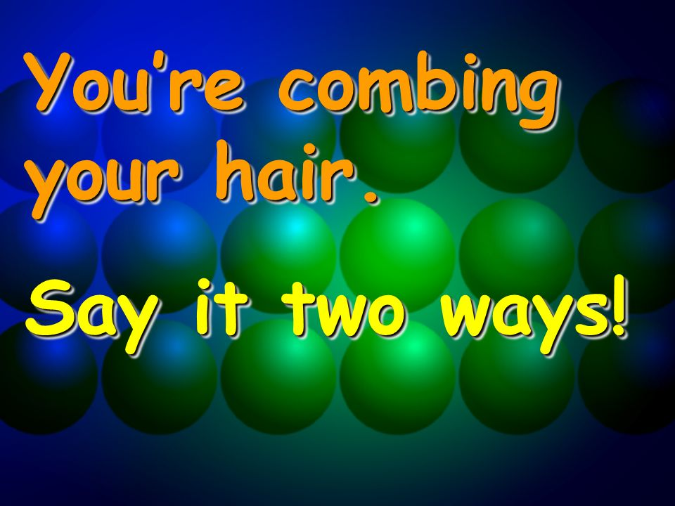 Youre combing your hair. Say it two ways! Youre combing your hair. Say it two ways!