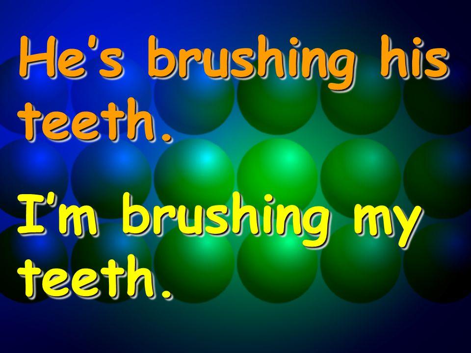 Hes brushing his teeth. Im brushing my teeth. Hes brushing his teeth. Im brushing my teeth.