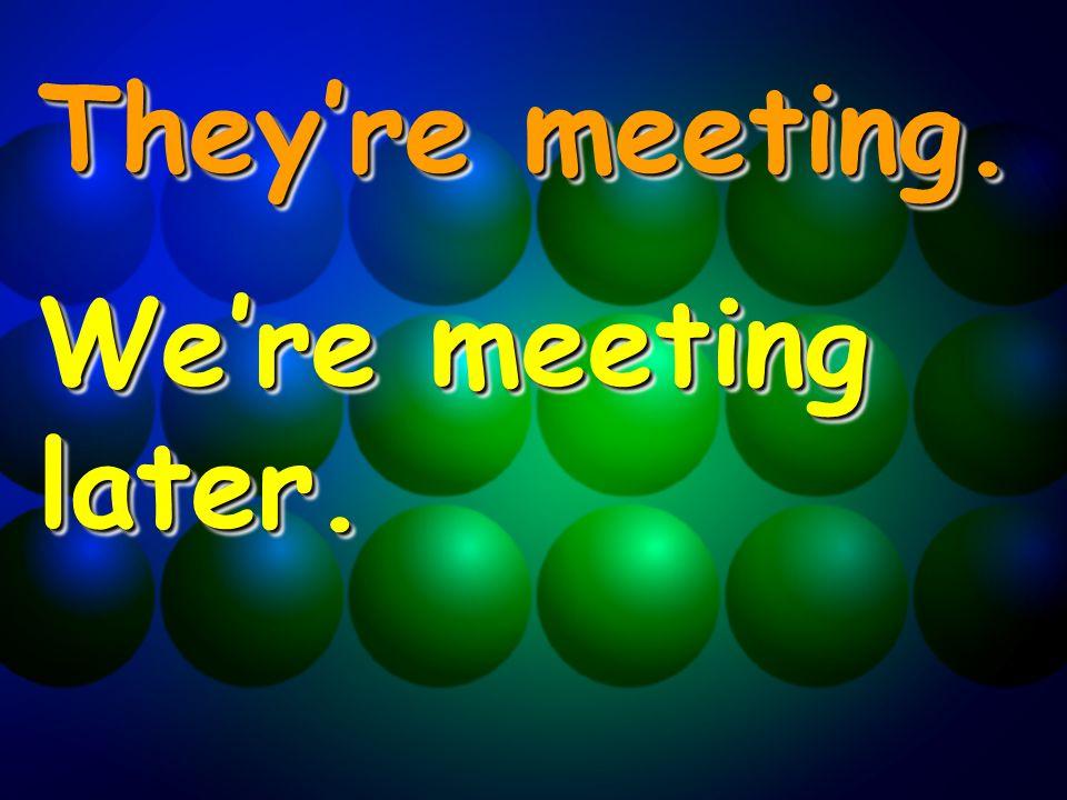 Theyre meeting. Were meeting later. Theyre meeting. Were meeting later.