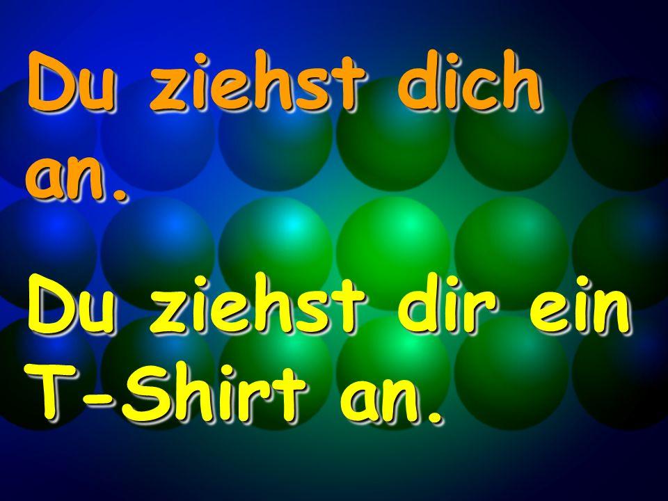Du ziehst dich an. Du ziehst dir ein T-Shirt an. Du ziehst dich an. Du ziehst dir ein T-Shirt an.
