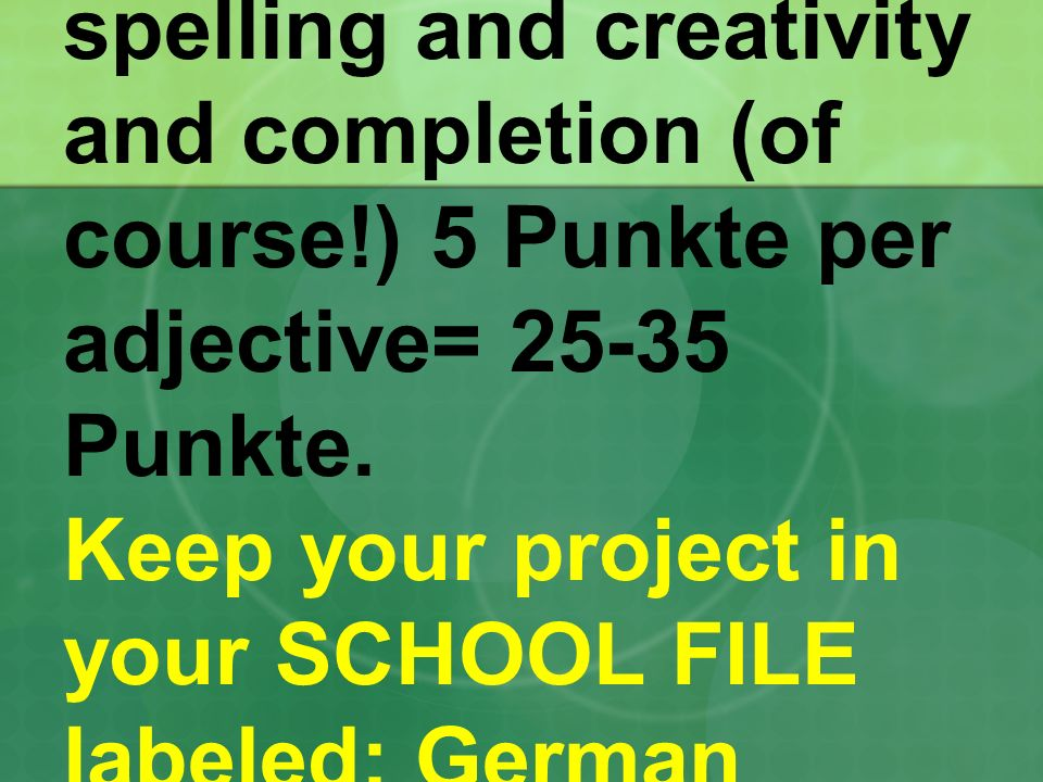 You will be graded on spelling and creativity and completion (of course!) 5 Punkte per adjective= 25-35 Punkte.