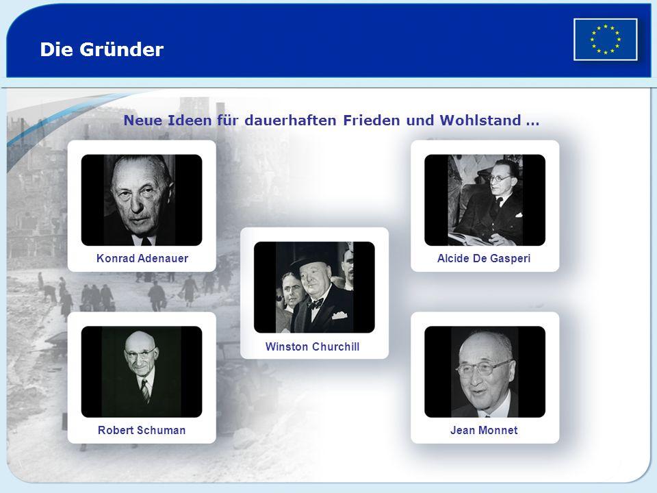 Die Gründer Neue Ideen für dauerhaften Frieden und Wohlstand … Konrad Adenauer Robert Schuman Winston Churchill Alcide De Gasperi Jean Monnet