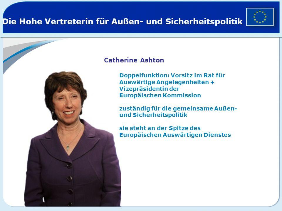 Die Hohe Vertreterin für Außen- und Sicherheitspolitik Catherine Ashton Doppelfunktion: Vorsitz im Rat für Auswärtige Angelegenheiten + Vizepräsidenti