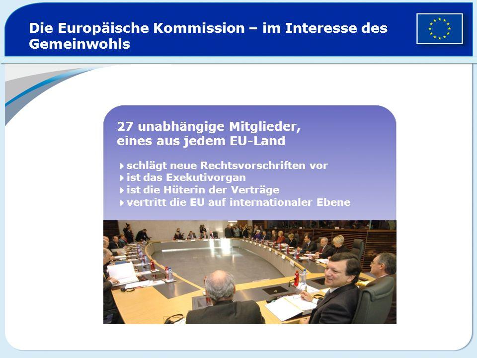 Die Europäische Kommission – im Interesse des Gemeinwohls 27 unabhängige Mitglieder, eines aus jedem EU-Land schlägt neue Rechtsvorschriften vor ist d