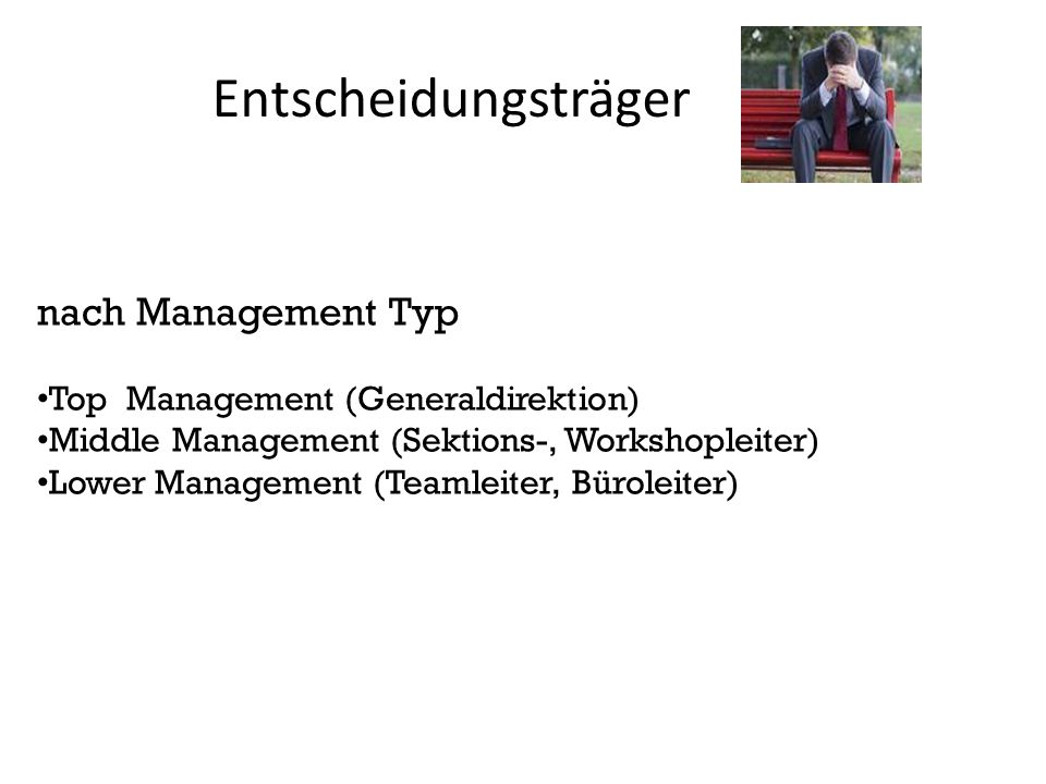 Entscheidungsträger nach Management Typ Top Management (Generaldirektion) Middle Management (Sektions-, Workshopleiter) Lower Management (Teamleiter,