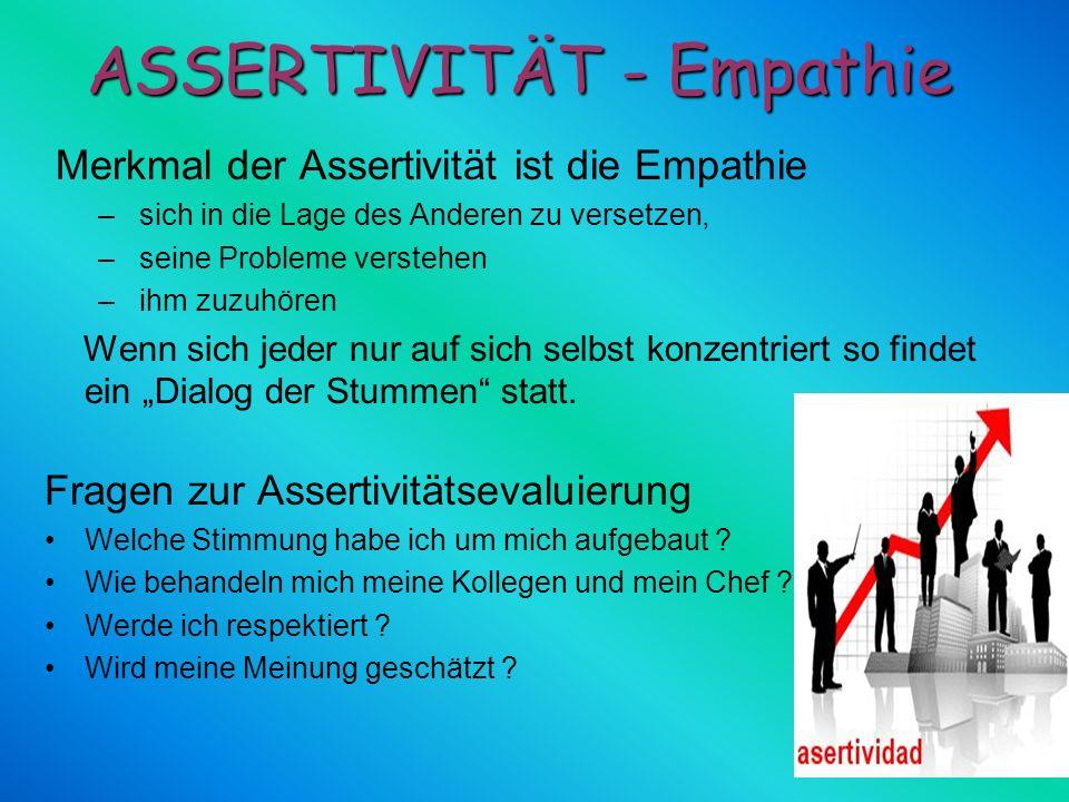 Merkmal der Assertivität ist die Empathie – sich in die Lage des Anderen zu versetzen, – seine Probleme verstehen – ihm zuzuhören Wenn sich jeder nur
