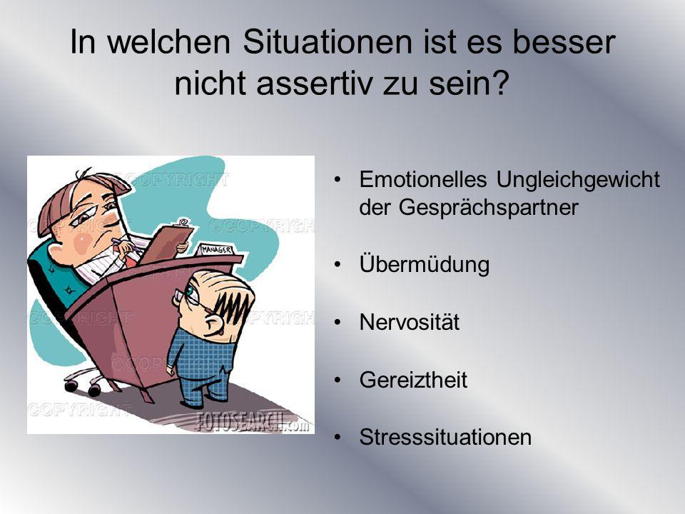 In welchen Situationen ist es besser nicht assertiv zu sein? Emotionelles Ungleichgewicht der Gesprächspartner Übermüdung Nervosität Gereiztheit Stres