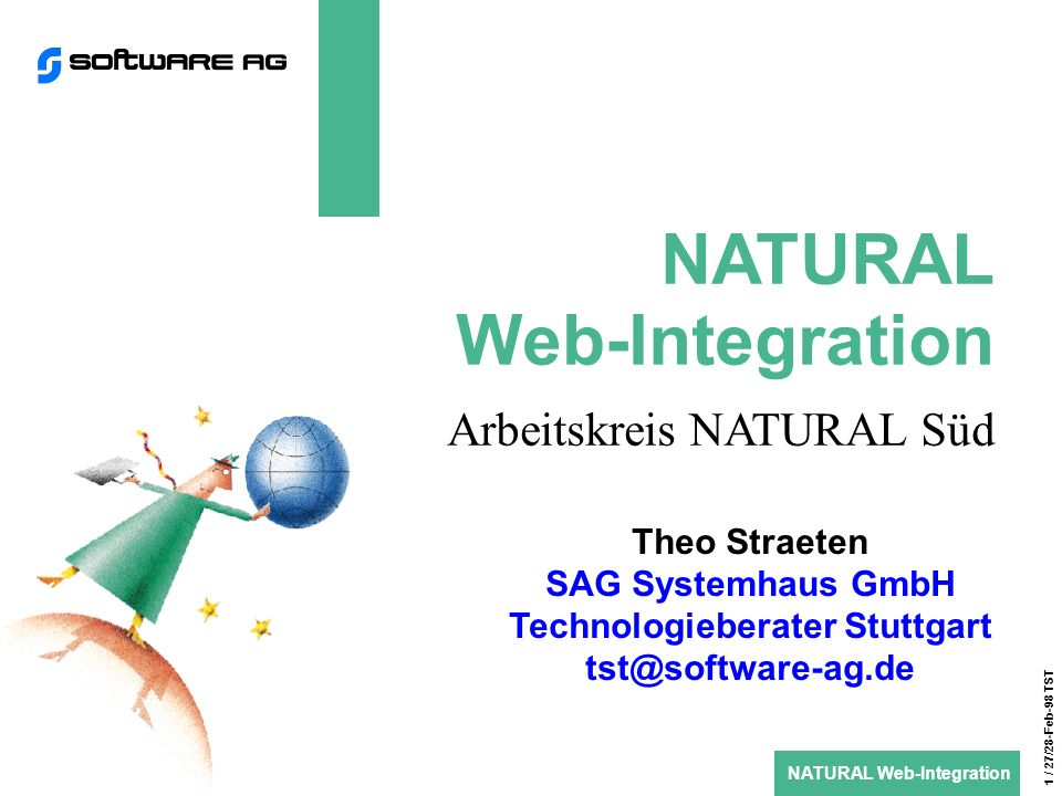 NATURAL Web-Integration 1 / 27/28-Feb-98 TST NATURAL Web-Integration Arbeitskreis NATURAL Süd Theo Straeten SAG Systemhaus GmbH Technologieberater Stuttgart tst@software-ag.de