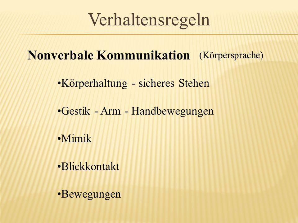Verhaltensregeln Nonverbale Kommunikation (Körpersprache) Körperhaltung - sicheres Stehen Gestik - Arm - Handbewegungen Mimik Blickkontakt Bewegungen