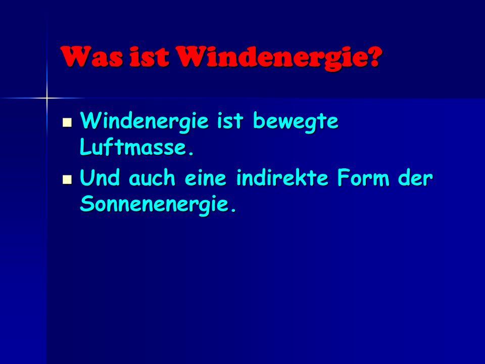 Was ist Windenergie? Windenergie ist bewegte Luftmasse. Windenergie ist bewegte Luftmasse. Und auch eine indirekte Form der Sonnenenergie. Und auch ei