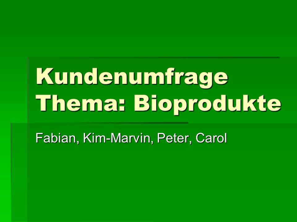 Kundenumfrage Thema: Bioprodukte Fabian, Kim-Marvin, Peter, Carol