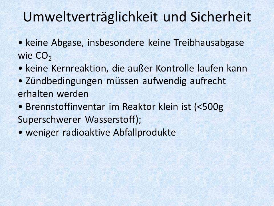 Umweltverträglichkeit und Sicherheit keine Abgase, insbesondere keine Treibhausabgase wie CO 2 keine Kernreaktion, die außer Kontrolle laufen kann Zündbedingungen müssen aufwendig aufrecht erhalten werden Brennstoffinventar im Reaktor klein ist (<500g Superschwerer Wasserstoff); weniger radioaktive Abfallprodukte