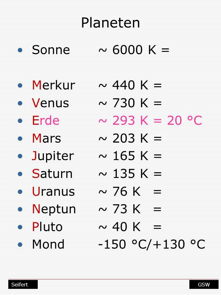 GSWSeifert Planeten Sonne~ 6000 K = Merkur~ 440 K = Venus~ 730 K = Erde~ 293 K = 20 °C Mars~ 203 K = Jupiter~ 165 K = Saturn~ 135 K = Uranus~ 76 K= Ne