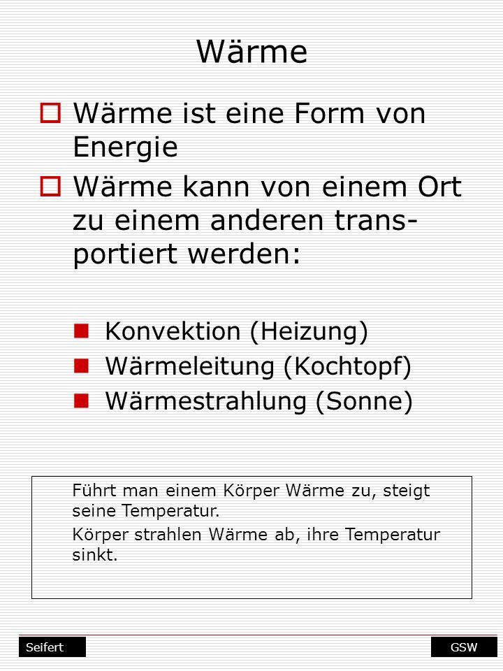 GSWSeifert Wärme Wärme ist eine Form von Energie Wärme kann von einem Ort zu einem anderen trans- portiert werden: Konvektion (Heizung) Wärmeleitung (