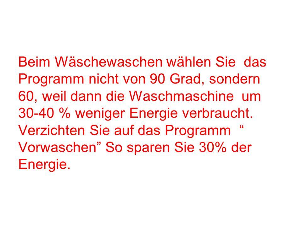 Beim Wäschewaschen wählen Sie das Programm nicht von 90 Grad, sondern 60, weil dann die Waschmaschine um 30-40 % weniger Energie verbraucht. Verzichte