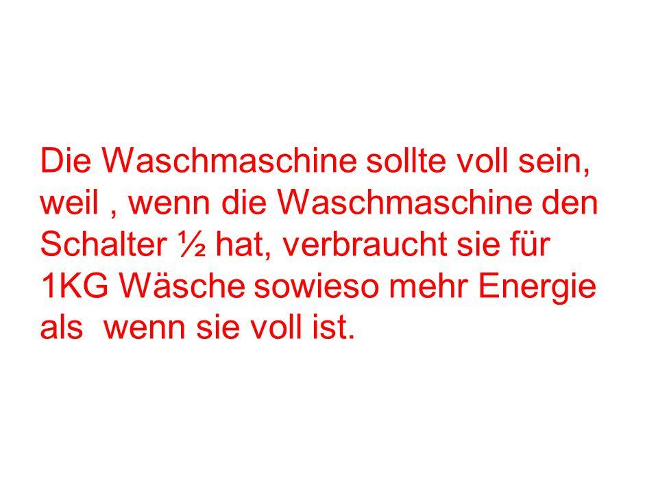 Die Waschmaschine sollte voll sein, weil, wenn die Waschmaschine den Schalter ½ hat, verbraucht sie für 1KG Wäsche sowieso mehr Energie als wenn sie v