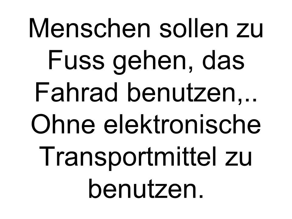 Menschen sollen zu Fuss gehen, das Fahrad benutzen,.. Ohne elektronische Transportmittel zu benutzen.