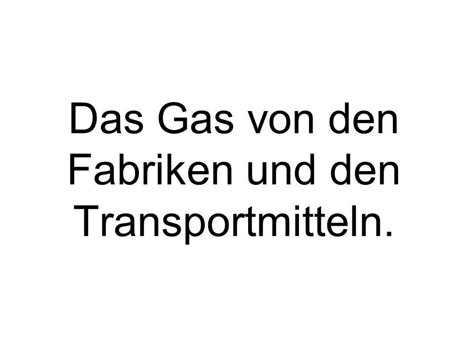 Das Gas von den Fabriken und den Transportmitteln.