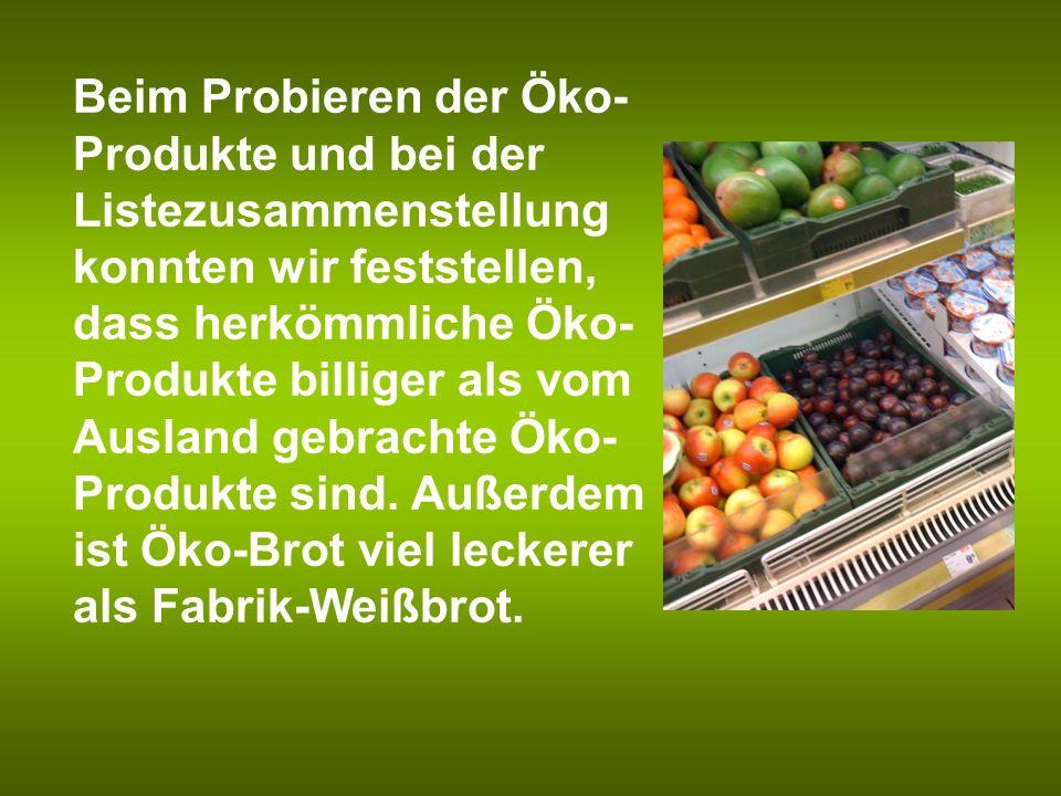 Beim Probieren der Öko- Produkte und bei der Listezusammenstellung konnten wir feststellen, dass herkömmliche Öko- Produkte billiger als vom Ausland g