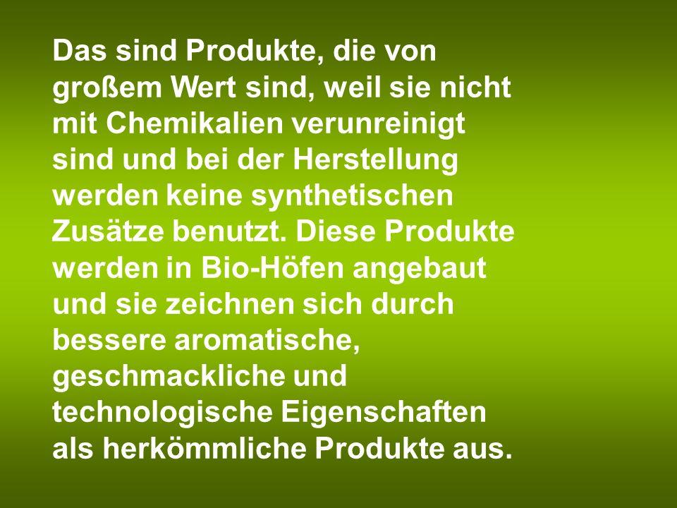 Das sind Produkte, die von großem Wert sind, weil sie nicht mit Chemikalien verunreinigt sind und bei der Herstellung werden keine synthetischen Zusät