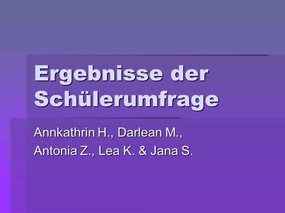 Ergebnisse der Schülerumfrage Annkathrin H., Darlean M., Antonia Z., Lea K. & Jana S.