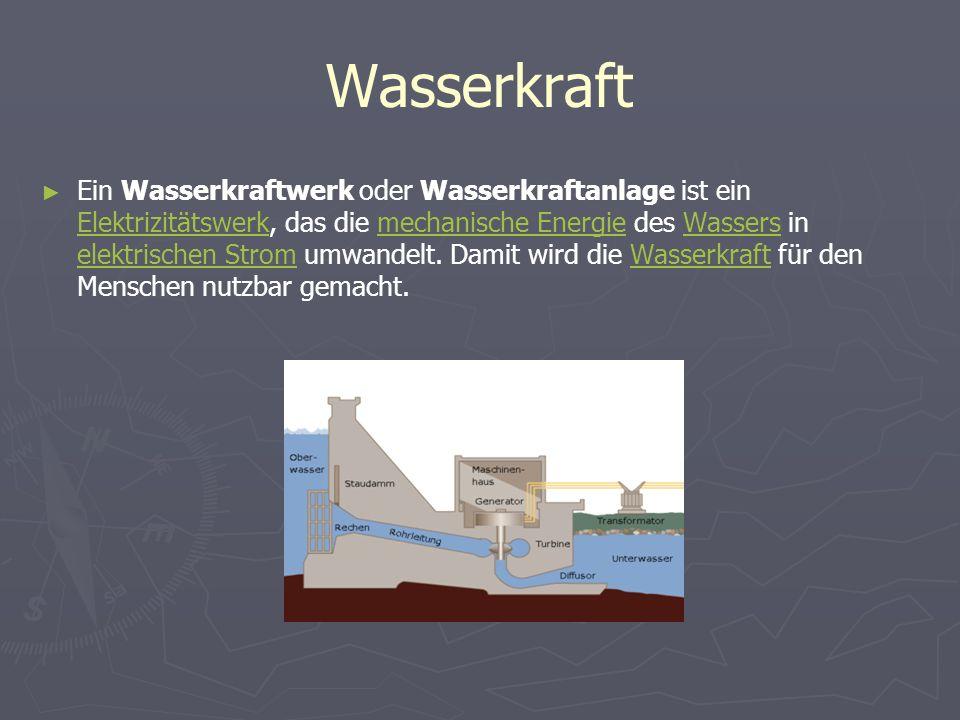 Wasserkraft Ein Wasserkraftwerk oder Wasserkraftanlage ist ein Elektrizitätswerk, das die mechanische Energie des Wassers in elektrischen Strom umwand