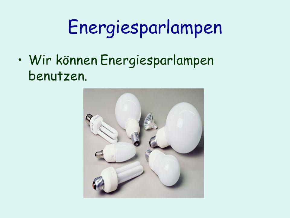 Energiesparlampen Wir können Energiesparlampen benutzen.