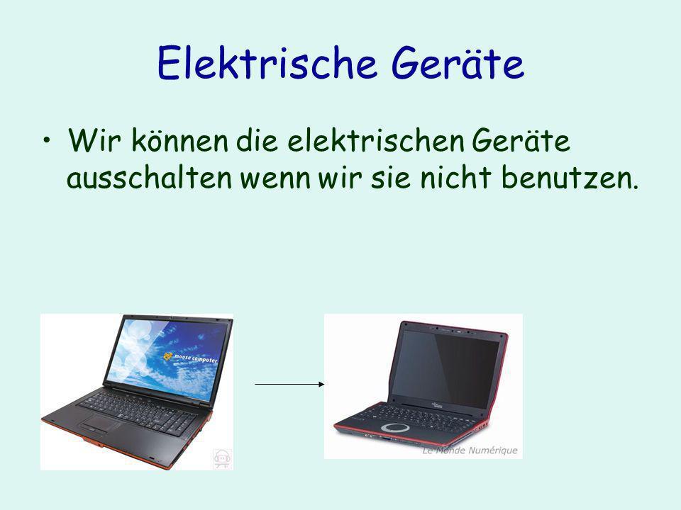 Elektrische Geräte Wir können die elektrischen Geräte ausschalten wenn wir sie nicht benutzen.