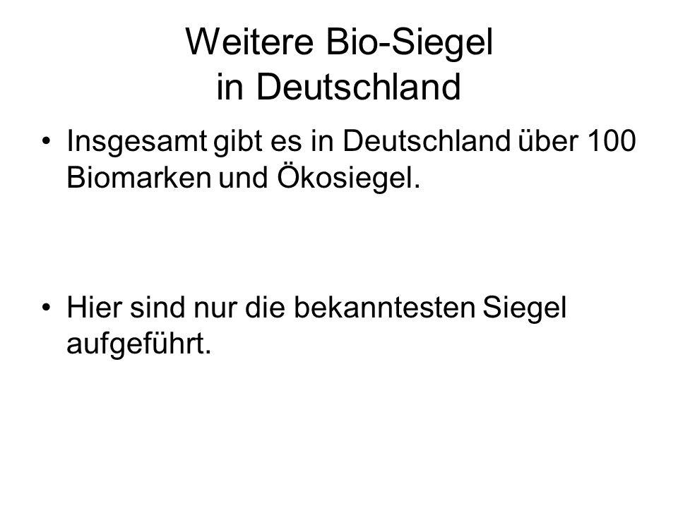 Weitere Bio-Siegel in Deutschland Insgesamt gibt es in Deutschland über 100 Biomarken und Ökosiegel. Hier sind nur die bekanntesten Siegel aufgeführt.