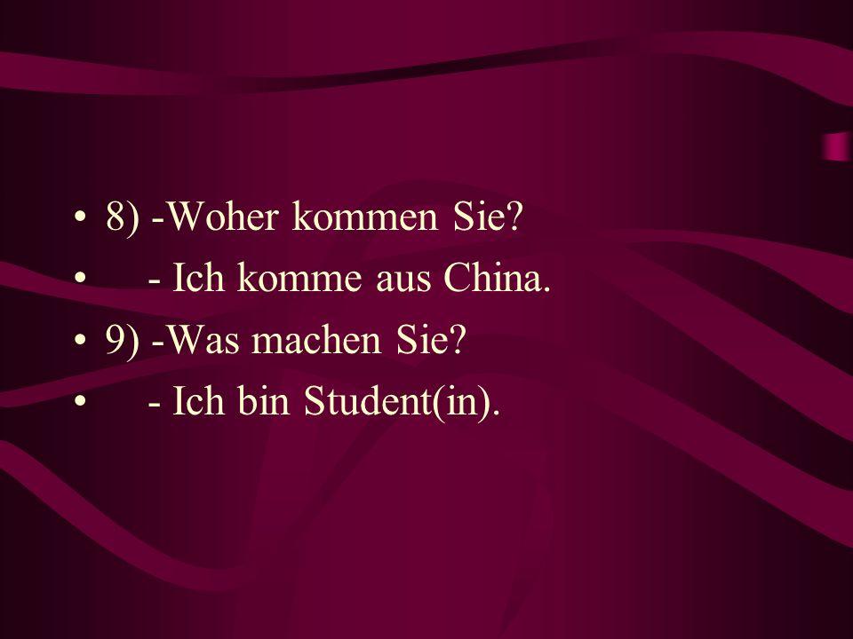 8) -Woher kommen Sie? - Ich komme aus China. 9) -Was machen Sie? - Ich bin Student(in).